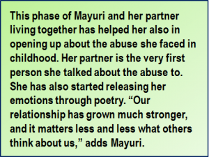 """Quote: This phase of Mayuri and her partner living together has helped her also in opening up about the abuse she faced in childhood. Her partner is the very first person she talked about the abuse to. She has also started releasing her emotions through poetry. """"Our relationship has grown much stronger, and it matters less and less what others think about us,"""" adds Mayuri."""