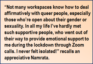 """Quote: """"Not many workspaces know how to deal affirmatively with queer people, especially those who're open about their gender or sexuality. In all my life I've hardly met such supportive people, who went out of their way to provide emotional support to me during the lockdown through Zoom calls. I never felt isolated!"""" recalls an appreciative Namrata."""