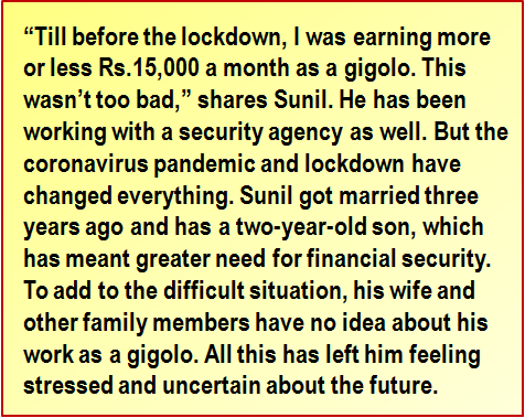 "Quote: ""Till before the lockdown, I was earning more or less Rs.15,000 a month as a gigolo. This wasn't too bad,"" shares Sunil. He has been working with a security agency as well. But the coronavirus pandemic and lockdown have changed everything. Sunil got married three years ago and has a two-year-old son, which has meant greater need for financial security. To add to the difficult situation, his wife and other family members have no idea about his work as a gigolo. All this has left him feeling stressed and uncertain about the future."