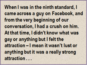 Quote: When I was in the ninth standard, I came across a guy on Facebook, and from the very beginning of our conversation, I had a crush on him. At that time, I didn't know what was gay or anything but I felt the attraction – I mean it wasn't lust or anything but it was a really strong attraction . . .