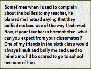 Quote: Sometimes when I used to complain about the bullies to my teacher, he blamed me instead saying that they bullied me because of the way I behaved. Now, if your teacher is homophobic, what can you expect from your classmates? One of my friends in the sixth class would always insult and bully me and used to mimic me. I'd be scared to go to school because of him.