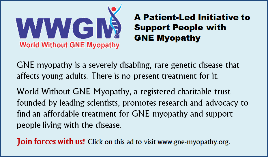 "Advertisement graphic for Varta Trust website sponsor: World Without GNE Myopathy (WWGM), Delhi. Graphic headline, accompanied with WWGM logo, says: ""A Patient-Led Initiative to Support People with GNE Myopathy"". Text below headline says: ""GNE myopathy is a severely disabling, rare genetic disease that affects young adults. There is no present treatment for it. World Without GNE Myopathy, a registered charitable trust founded by leading scientists, promotes research and advocacy to find an affordable treatment for GNE myopathy and support people living with the disease. Join forces with us! Click on this ad to visit www.gne-myopathy.org."" Clicking on the graphic will lead to the website of WWGM."