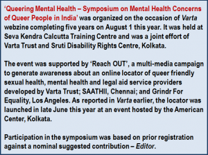 Inset: 'Queering Mental Health – Symposium on Mental Health Concerns of Queer People in India' was organized on the occasion of 'Varta' webzine completing five years on August 1 this year. It was held at Seva Kendra Calcutta Training Centre and was a joint effort of Varta Trust and Sruti Disability Rights Centre, Kolkata. The event was supported by 'Reach OUT', a multi-media campaign to generate awareness about an online locator of queer friendly sexual health, mental health and legal aid service providers developed by Varta Trust; SAATHII, Chennai; and Grindr For Equality, Los Angeles. As reported in 'Varta' earlier, the locator was launched in late June this year at an event hosted by the American Center, Kolkata. Participation in the symposium was based on prior registration against a nominal suggested contribution – Editor.