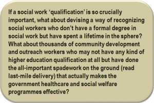 Quote: If a social work 'qualification' is so crucially important, what about devising a way of recognizing social workers who don't have a formal degree in social work but have spent a lifetime in the sphere? What about thousands of community development and outreach workers who may not have any kind of higher education qualification at all but have done the all-important spadework on the ground (read last-mile delivery) that actually makes the government healthcare and social welfare programmes effective?