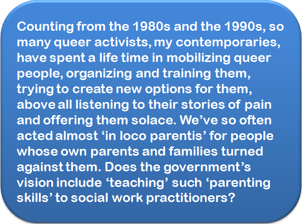 Quote: Counting from the 1980s and the 1990s, so many queer activists, my contemporaries, have spent a life time in mobilizing queer people, organizing and training them, trying to create new options for them, above all listening to their stories of pain and offering them solace. We've so often acted almost 'in loco parentis' for people whose own parents and families turned against them. Does the government's vision include 'teaching' such 'parenting skills' to social work practitioners?