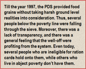 Quote: Till the year 1997, the PDS provided food grains without taking harsh ground level realities into consideration. Thus, several people below the poverty line were falling through the sieve. Moreover, there was a lack of transparency, and there was a general feeling that the well-off were profiting from the system. Even today, several people who are ineligible for ration cards hold onto them, while others who live in abject poverty don't have them.