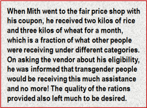 Quote: When Mith went to the fair price shop with his coupon, he received two kilos of rice and three kilos of wheat for a month, which is a fraction of what other people were receiving under different categories. On asking the vendor about his eligibility, he was informed that transgender people would be receiving this much assistance and no more! The quality of the rations provided also left much to be desired.