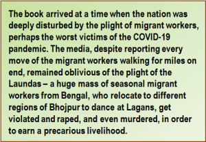 Quote: The book arrived at a time when the nation was deeply disturbed by the plight of migrant workers, perhaps the worst victims of the COVID-19 pandemic. The media, despite reporting every move of the migrant workers walking for miles on end, remained oblivious of the plight of the Laundas – a huge mass of seasonal migrant workers from Bengal, who relocate to different regions of Bhojpur to dance at Lagans, get violated and raped, and even murdered, in order to earn a precarious livelihood.