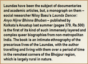 Quote: Laundas have been the subject of documentaries and academic articles, but, a monograph on them – social researcher Niloy Basu's 'Launda Dancer: Anyo Hijrer Bhinna Bhuban' – published by Kolkata's Anustup last summer (pages 379, Rs.500) is the first of its kind of such immensely layered and complex queer biographies from non-metropolitan India. The book is an intimate ethnography of the precarious lives of the Laundas, with the author travelling and living with them over a period of time in the remotest corners of the Bhojpur region, which is largely rural in nature.