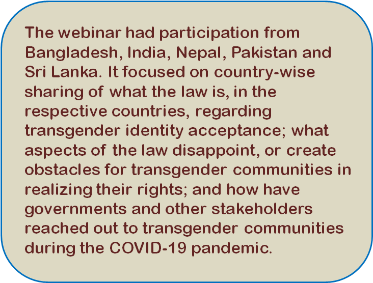 Quote: The webinar had participation from Bangladesh, India, Nepal, Pakistan and Sri Lanka. It focused on country-wise sharing of what the law is, in the respective countries, regarding transgender identity acceptance; what aspects of the law disappoint, or create obstacles for transgender communities in realizing their rights; and how have governments and other stakeholders reached out to transgender communities during the COVID-19 pandemic.