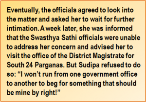 """Quote: Eventually, the officials agreed to look into the matter and asked her to wait for further intimation. A week later, she was informed that the Swasthya Sathi officials were unable to address her concern and advised her to visit the office of the District Magistrate for South 24 Parganas. But Sudipa refused to do so: """"I won't run from one government office to another to beg for something that should be mine by right!"""""""