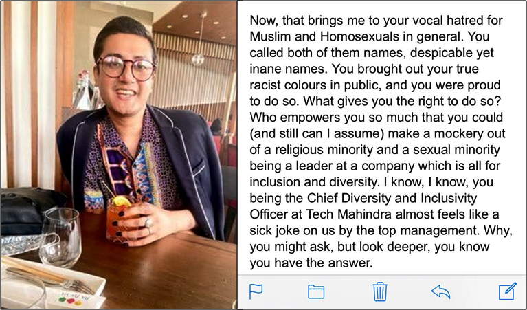 """This photo-quote shows a smiling Gaurav Probir Pramanik with large round-framed glasses, wearing a colourful shirt and a blue-grey coat, sporting black nail paint, holding on to a glass of drink, and sitting at what looks like the bar counter of a restaurant. The photograph is borrowed from Pramanik's Twitter profile. The accompanying extract is from the open letter he wrote to Richa Gautam, former Chief Diversity and Inclusivity Officer at Tech Mahindra, also his boss when he worked with the company. The extract says: """"Now, that brings me to your vocal hatred for Muslims and Homosexuals in general. You called both of them names, despicable yet inane names. You brought out your true racist colours in public, and you were proud to do so. What gives you the right to do so? Who empowers you so much that you could (and still can I assume) make a mockery out of a religious minority and sexual minority being a leader at a company which is all for inclusion and diversity. I know, I know, you being the Chief Diversity and Inclusivity Officer at Tech Mahindra almost feels like a sick joke on us by the top management. Why, you might ask, but look deeper, you know you have the answer."""""""