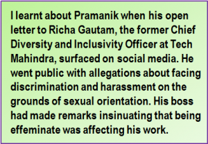Quote: I learnt about Pramanik when his open letter to Richa Gautam, the former Chief Diversity and Inclusivity Officer at Tech Mahindra, surfaced on social media. He went public with allegations about facing discrimination and harassment on the grounds of sexual orientation. His boss had made remarks insinuating that being effeminate was affecting his work.