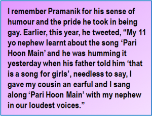 """Quote: I remember Pramanik for his sense of humour and the pride he took in being gay. Earlier, this year, he tweeted, """"My 11 yo nephew learnt about the song 'Pari Hoon Main' and he was humming it yesterday when his father told him 'that is a song for girls', needless to say, I gave my cousin an earful and I sang along 'Pari Hoon Main' with my nephew in our loudest voices."""""""