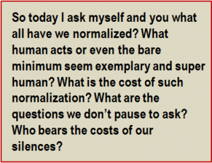 Quote: So today I ask myself and you what all have we normalized? What human acts or even the bare minimum seem exemplary and super human? What is the cost of such normalization? What are the questions we don't pause to ask? Who bears the costs of our silences?