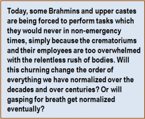 Quote: Today, some Brahmins and upper castes are being forced to perform tasks which they would never in non-emergency times, simply because the crematoriums and their employees are too overwhelmed with the relentless rush of bodies. Will this churning change the order of everything we have normalized over the decades and over centuries? Or will gasping for breath get normalized eventually?