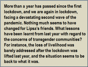Quote: More than a year has passed since the first lockdown, and we are again in lockdown, facing a devastating second wave of the pandemic. Nothing much seems to have changed for Lipsa's friends. What lessons have been learnt from last year with regard to the concerns of transgender communities? For instance, the loss of livelihood was barely addressed after the lockdown was lifted last year, and the situation seems to be back to what it was.