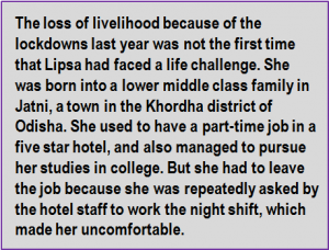 Quote: The loss of livelihood because of the lockdowns last year was not the first time that Lipsa had faced a life challenge. She was born into a lower middle class family in Jatni, a town in the Khordha district of Odisha. She used to have a part-time job in a five star hotel, and also managed to pursue her studies in college. But she had to leave the job because she was repeatedly asked by the hotel staff to work the night shift, which made her uncomfortable.