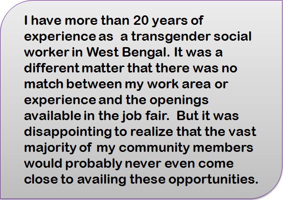 Quote: I have more than 20 years of experience as a transgender social worker in West Bengal. It was a different matter that there was no match between my work area or experience and the openings available in the job fair. But it was disappointing to realize that the vast majority of my community members would probably never even come close to availing these opportunities.