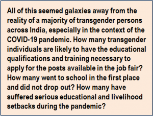 Quote: All of this seemed galaxies away from the reality of a majority of transgender persons across India, especially in the context of the COVID-19 pandemic. How many transgender individuals are likely to have the educational qualifications and training necessary to apply for the posts available in the job fair? How many went to school in the first place and did not drop out? How many have suffered serious educational and livelihood setbacks during the pandemic?