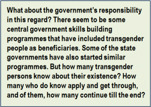 Quote: What about the government's responsibility in this regard? There seem to be some central government skills building programmes that have included transgender people as beneficiaries. Some of the state governments have also started similar programmes. But how many transgender persons know about their existence? How many who do know apply and get through, and of them, how many continue till the end?
