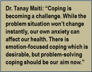 """Quote: Dr. Tanay Maiti: """"Coping is becoming a challenge. While the problem situation won't change instantly, our own anxiety can affect our health. There is emotion-focused coping which is desirable, but problem-solving coping should be our aim now."""""""