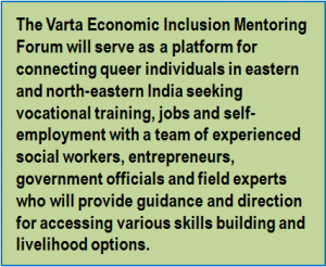 Quote: The Varta Economic Inclusion Mentoring Forum will serve as a platform for connecting queer individuals in eastern and north-eastern India seeking vocational training, jobs and self-employment with a team of experienced social workers, entrepreneurs, government officials and field experts who will provide guidance and direction for accessing various skills building and livelihood options.