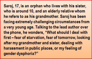 """Quote: Saroj, 17, is an orphan who lives with his sister, who is around 10, and an elderly relative whom he refers to as his grandmother. Saroj has been facing extremely challenging circumstances from a very young age. Talking to the lead author over the phone, he wonders, """"What should I deal with first – fear of starvation, fear of tomorrow, looking after my grandmother and sister, dealing with harassment in public places, or my feeling of gender dysphoria?"""""""