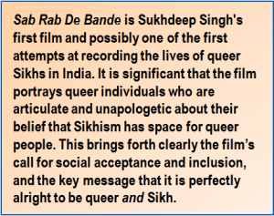 Quote: 'Sab Rab De Bande' is Sukhdeep Singh's first film and possibly one ofthe first attempts at recording the lives of queer Sikhs in India. It is significant that the film portrays queer individuals who are articulate and unapologetic about their belief that Sikhism has space for queer people. This brings forth clearly the film's call for social acceptance and inclusion, and the key message that it is perfectly alright to be queer and Sikh.