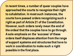 Quote: In recent times, a number of queer couples have approached the courts to recognize their right to cohabitation. In most such instances, the courts have passed orders recognizing such a right as part of Article 21 of the Constitution. However, such orders rarely mean the end of the ordeal that the couples have to go through. A sole emphasis on the 'success' of these orders itself displaces attention from the range of support systems and structures that have to work in coordination to make such a right possible in the first place.