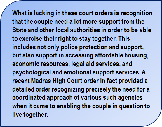 Quote: What is lacking in these court orders is recognition that the couple need a lot more support from the State and other local authorities in order to be able to exercise their right to stay together. This includes not only police protection and support, but also support in accessing affordable housing, economic resources, legal aid services, and psychological and emotional support services. A recent Madras High Court order in fact provided a detailed order recognizing precisely the need for a coordinated approach of various such agencies when it came to enabling the couple in question to live together.
