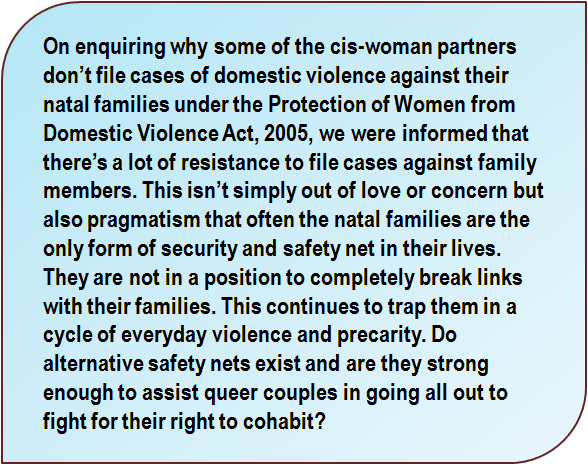 Quote: On enquiring why some of the cis-woman partners don't file cases of domestic violence against their natal families under the Protection of Women from Domestic Violence Act, 2005, we were informed that there's a lot of resistance to file cases against family members. This isn't simply out of love or concern but also pragmatism that often the natal families are the only form of security and safety net in their lives. They are not in a position to completely break links with their families. This continues to trap them in a cycle of everyday violence and precarity. Do alternative safety nets exist and are they strong enough to assist queer couples in going all out to fight for their right to cohabit?