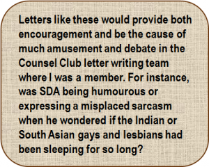 Quote: Letters like these would provide both encouragement and be the cause of much amusement and debate in the Counsel Club letter writing team where I was a member. For instance, was SDA being humourous or expressing a misplaced sarcasm when he wondered if the Indian or South Asian gays and lesbians had been sleeping for so long?