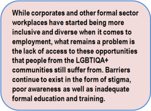 Quote: While corporates and other formal sector workplaces have started being more inclusive and diverse when it comes to employment, what remains a problem is the lack of access to these opportunities that people from the LGBTIQA+ communities still suffer from. Barriers continue to exist in the form of stigma, poor awareness as well as inadequate formal education and training.